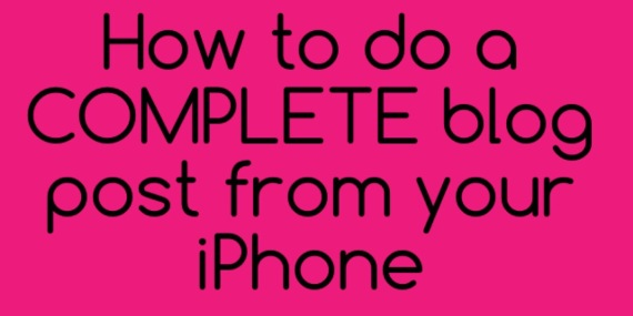 How to do a Complete Blog Post from Your iPhone